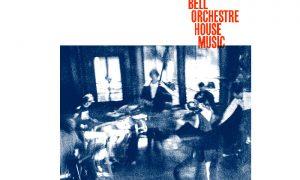 Bell Orchestre: HOUSE MUSIC – Musiktipp
