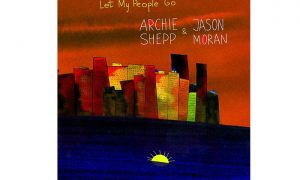 Archie Shepp & Jason Moran: LET MY PEOPLE GO