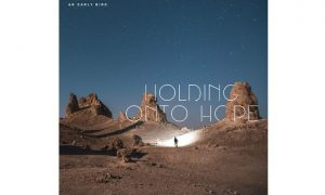 "An Early Bird- neuer Song ""Holding onto Hope"""