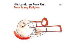 Nils Landgren Funk Unit: FUNK IS MY RELIGION